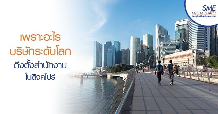 เพราะอะไร บริษัทระดับโลกถึงตั้งสำนักงานในสิงคโปร์
